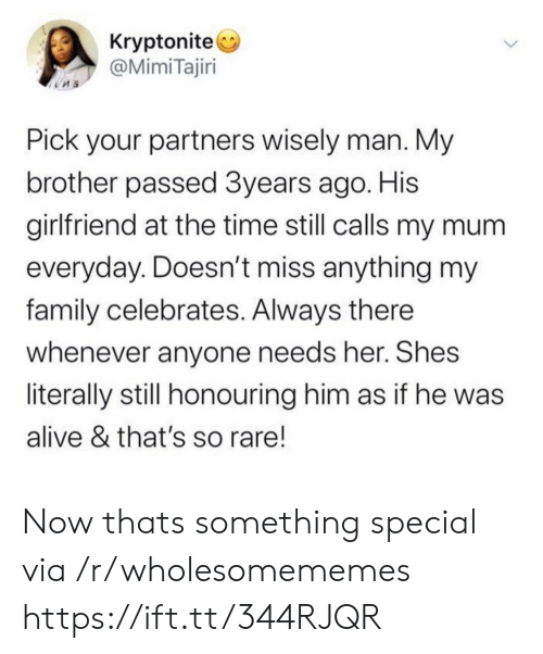 as if: Kryptonite  @MimiTajiri  Pick your partners wisely man. My  brother passed 3years ago. His  girlfriend at the time still calls my mum  everyday. Doesn't miss anything my  family celebrates. Always there  whenever anyone needs her. Shes  literally still honouring him as if he was  alive & that's so rare! Now thats something special via /r/wholesomememes https://ift.tt/344RJQR