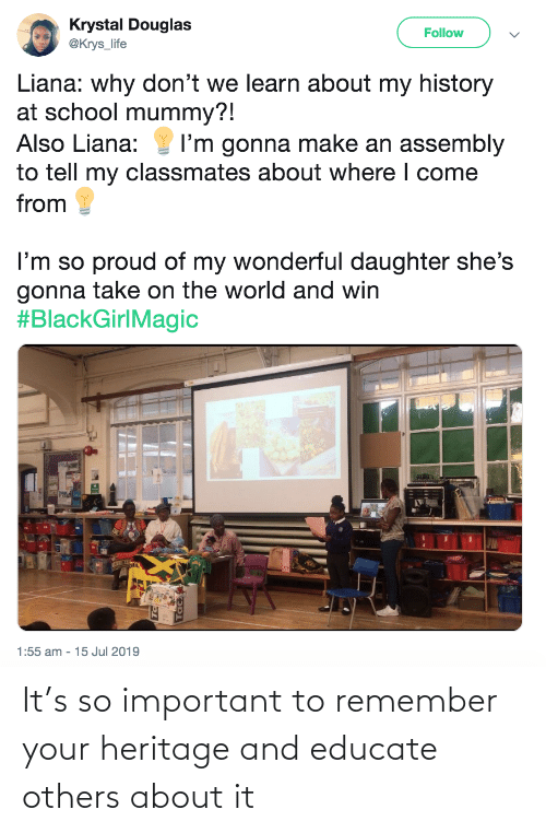 follow: Krystal Douglas  @Krys_life  Follow  Liana: why don't we learn about my history  at school mummy?!  Also Liana:  I'm gonna make an assembly  to tell my classmates about where I come  from  I'm so proud of my wonderful daughter she's  gonna take on the world and win  #BlackGirlMagic  1:55 am - 15 Jul 2019 It's so important to remember your heritage and educate others about it