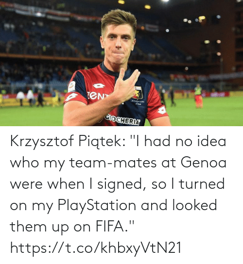 "no idea: Krzysztof Piątek: ""I had no idea who my team-mates at Genoa were when I signed, so I turned on my PlayStation and looked them up on FIFA."" https://t.co/khbxyVtN21"