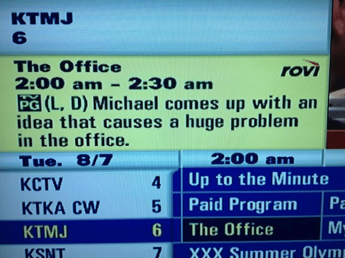 Michael: KTMJ  The Office  2:00 am  rovi  2:30 am  PG (L, D) Michael comes up with an  idea that causes a huge problem  in the office.  2:00 am  Tue. 8/7  Up to the Minute  4  KCTV  Pa  Paid Program  KTKA CW  M.  The Office  KTMJ  7.  XXX Summer Olym  KSNT