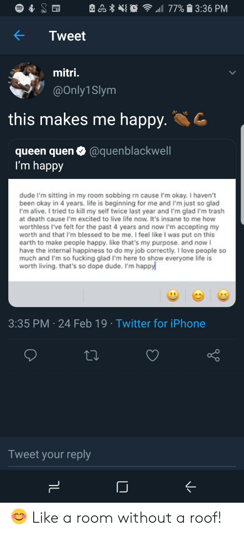 Alive, Blessed, and Dope: KTweet  mitri  @Only1Slym  this makes me happy  queen quen@quenblackwell  l'm happy  dude I'm sitting in my room sobbing rn cause I'm okay. I haven't  been okay in 4 years. life is beginning for me and I'm just so glad  I'm alive. I tried to kill my self twice last year and I'm glad I'm trash  at death cause I'm excited to live life now. It's insane to me how  worthless I've felt for the past 4 years and now I'm accepting my  worth and that I'm blessed to be me. I feel like I was put on this  earth to make people happy. like that's my purpose. and now I  have the internal happiness to do my job correctly. I love people so  much and I'm so fucking glad I'm here to show everyone life is  worth living. that's so dope dude. I'm happy  3:35 PM 24 Feb 19 Twitter for iPhone  Tweet your reply 😊 Like a room without a roof!