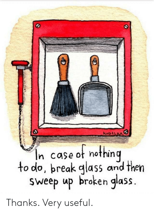 useful: kuDELKA  In case ot nothing  to do, preak glass and then  Sweep up broken glass. Thanks. Very useful.