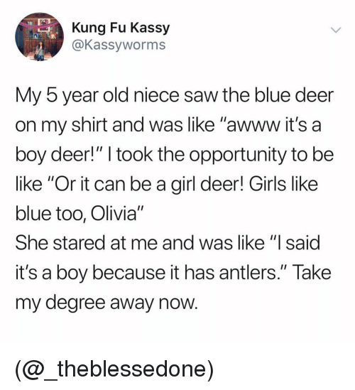"""Be Like, Deer, and Girls: Kung Fu Kassy  @Kassyworms  My 5 year old niece saw the blue deer  on my shirt and was like """"awww it's a  boy deer!"""" I took the opportunity to be  like """"Or it can be a girl deer! Girls like  blue too, Olivia""""  She stared at me and was like """"lsaid  it's a boy because it has antlers."""" Take  my degree away now (@_theblessedone)"""