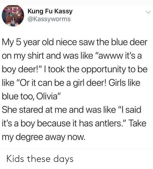 """kung fu: Kung Fu Kassy  @Kassyworms  My 5 year old niece saw the blue deer  on my shirt and was like """"awww it's a  boy deer!"""" I took the opportunity to be  like """"Or it can be a girl deer! Girls like  blue too, Olivia""""  She stared at me and was like """"l said  it's a boy because it has antlers."""" Take  my degree away now Kids these days"""