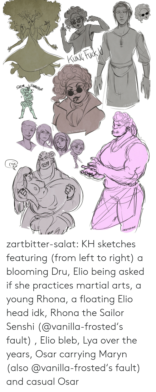 Head, Tumblr, and Blog: KUNG Fuck d  ZARBSACAT  SHARKPOOR  SNLOR  PARTSE SKAT  ZARTB ITER -ACAT  RTBmeeT zartbitter-salat:  KH sketches featuring (from left to right) a blooming Dru, Elio being asked if she practices martial arts, a young Rhona, a floating Elio head idk, Rhona the Sailor Senshi (@vanilla-frosted's fault) , Elio bleb, Lya over the   years, Osar carrying Maryn (also @vanilla-frosted's fault) and casual Osar
