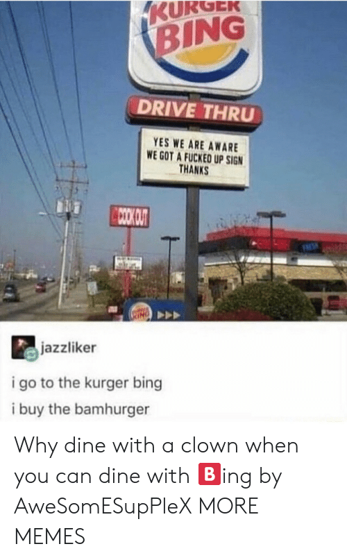 Dank, Memes, and Target: KURGEK  BING  DRIVE THRU  YES WE ARE AWARE  WE GOT A FUCKED UP SIGN  THANKS  CCOO OUT  jazzliker  i go to the kurger bing  i buy the bamhurger Why dine with a clown when you can dine with 🅱️ing by AweSomESupPleX MORE MEMES