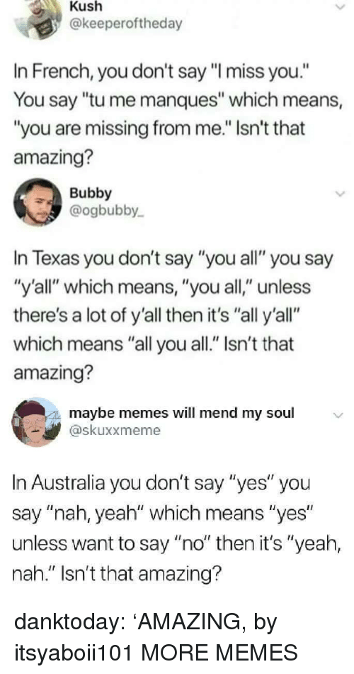 """Dank, Memes, and Target: Kush  @keeperoftheday  In French, you don't say """"l miss you.""""  You say """"tu me manques"""" which means,  """"you are missing from me."""" Isn't that  amazing?  Bubby  @ogbubby  In Texas you don't say """"you all"""" you say  """"y'all"""" which means, """"you all,"""" unless  there's a lot of y'all then it's """"all y'all""""  which means """"all you all."""" Isn't that  amazing?  maybe memes will mend my soul  skuxxmeme  In Australia you don't say """"yes"""" you  say """"nah, yeah"""" which means """"yes  unless want to say """"no"""" then it's """"yeah,  nah."""" Isn't that amazing? danktoday:  'AMAZING, by itsyaboii101 MORE MEMES"""