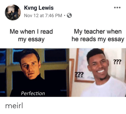 Teacher, MeIRL, and Nov: Kvng Lewis  Nov 12 at 7:46 PM • O  Me when I read  My teacher when  he reads my essay  my essay  ???  ??  Perfection meirl
