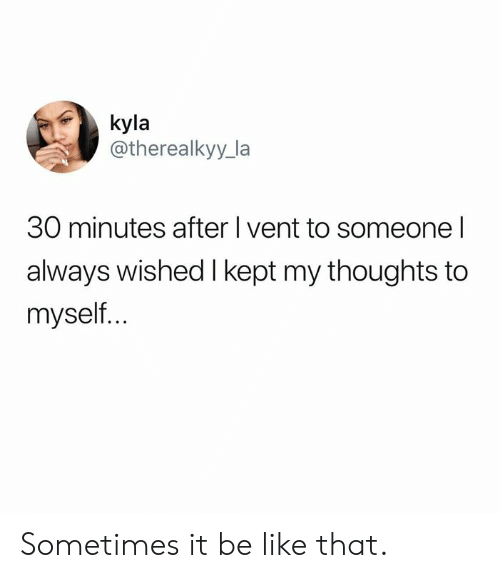 Be Like, Dank, and 🤖: kyla  @therealkyy_la  30 minutes after I vent to someone l  always wished I kept my thoughts to  myself. Sometimes it be like that.