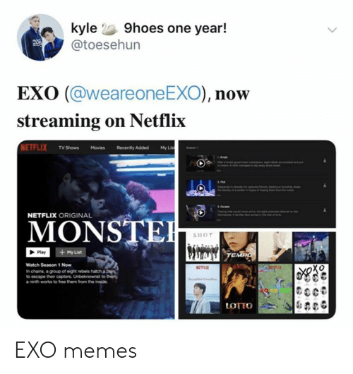 tempo: kyle 9hoes one year!  @toesehun  EXO (@weareone EXO), now  streaming on Netflix  NETFLIX TV Shows Movies  My Lis  Recently Added  NETFLIX ORIGINAL  MONSTE  SHOT  + My List  Play  TEMPO  Watch Season 1 Now  RETLE  In chains, a group of eight rebels hatch a ple  to escape their captors. Unbeknownst to them  a ninth works to free them from the inside  LOTTO EXO memes
