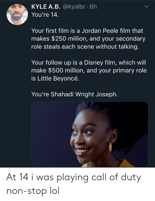Beyonce, Disney, and Jordan Peele: KYLE A.B. @kyalbr 6h  You're 14  Your first film is a Jordan Peele film that  makes $250 million, and your secondary  role steals each scene without talking.  Your follow up is a Disney film, which will  make $500 million, and your primary role  is Little Beyoncé.  You're Shahadi Wright Joseph. At 14 i was playing call of duty non-stop lol