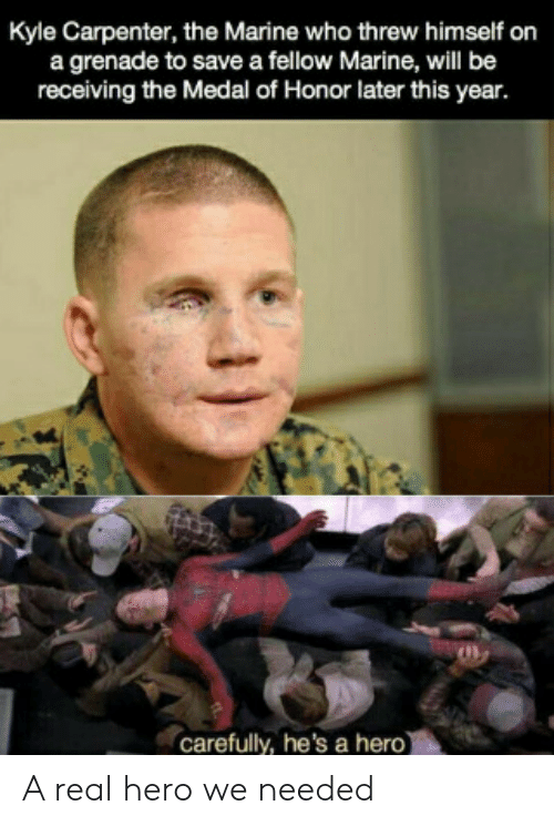 honor: Kyle Carpenter, the Marine who threw himself on  a grenade to save a fellow Marine, will be  receiving the Medal of Honor later this year.  carefully, he's a hero) A real hero we needed