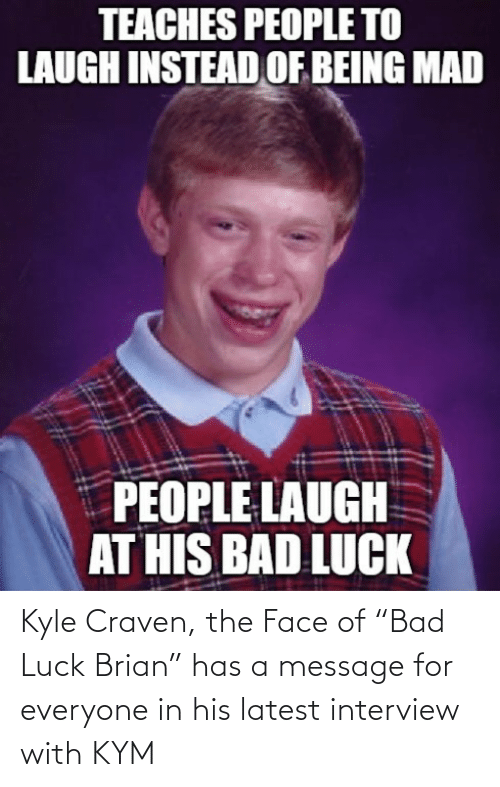 "brian: Kyle Craven, the Face of ""Bad Luck Brian"" has a message for everyone in his latest interview with KYM"