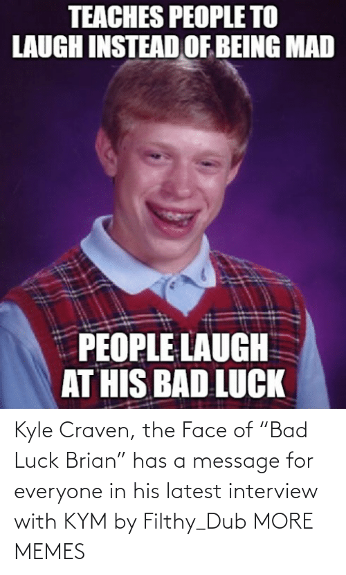 "brian: Kyle Craven, the Face of ""Bad Luck Brian"" has a message for everyone in his latest interview with KYM by Filthy_Dub MORE MEMES"