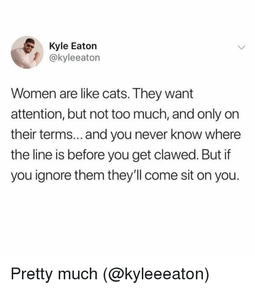 Cats, Too Much, and Women: Kyle Eaton  1 @kyleeaton  Women are like cats. They want  attention, but not too much, and only on  their terms... and you never know where  the line is before you get clawed. But if  you ignore them they'll come sit on you. Pretty much (@kyleeeaton)
