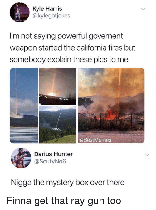 California, Powerful, and Finna: Kyle Harris  @kylegotjokes  I'm not saying powerful governent  weapon started the california fires but  somebody explain these pics to me  @BestMemes  Darius Hunter  @ScufyNo6  Nigga the mystery box over there Finna get that ray gun too