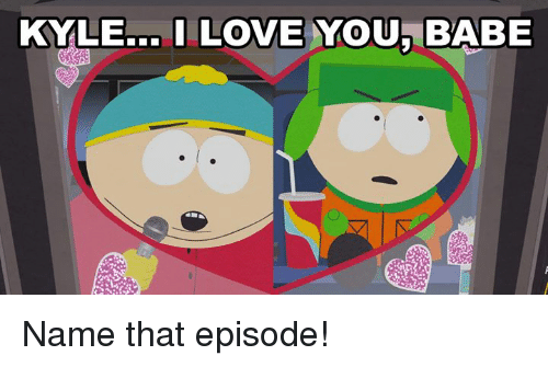 i love you babe: KYLE... I LOVE YOU BABE Name that episode!