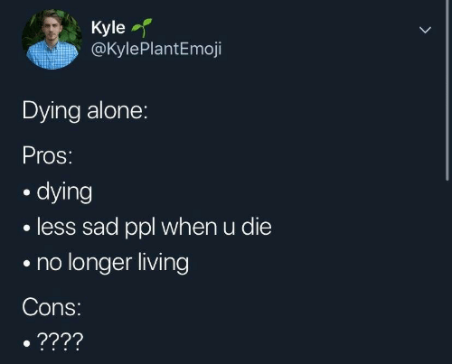 Being Alone, Sad, and Living: Kyle  @KylePlantEmoji  Dying alone:  Pros:  . dying  less sad ppl when u die  .no longer living  Cons
