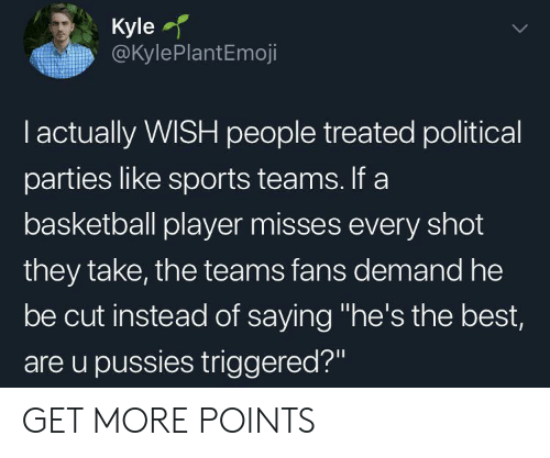 """Basketball, Sports, and Best: Kyle  @KylePlantEmoji  I actually WISH people treated political  parties like sports teams. If a  basketball player misses every shot  they take, the teams fans demand he  be cut instead of saying """"he's the best,  are u pussies triggered?"""" GET MORE POINTS"""