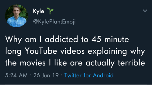 Youtube Videos: Kyle  @KylePlantEmoji  Why am I addicted to 45 minute  long YouTube videos explaining why  the movies I like are actually terrible  5:24 AM 26 Jun 19 Twitter for Android Why do I do this to myself?