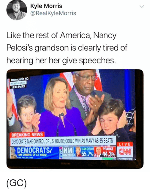 America, Memes, and News: Kyle Morris  @RealKyleMorris  Like the rest of America, Nancy  Pelosi's grandson is clearly tired of  hearing her her give speeches.  Democratic HQ  Washington  11:43 PM ET  BREAKING NEWS  EMOCRATS TAKE CONTROL OF US. HOUSE COULD WIN AS MANY AS 35 SEATS  PEARCE  44.3%  LIVE  CAN  TAKE CONTROL OF U.S HOUSE  55.7%) (GC)