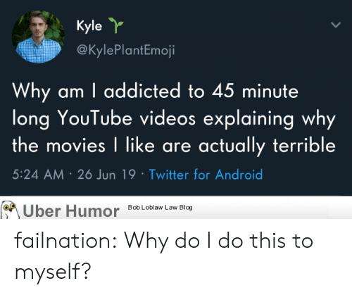 bob loblaw: Kyle Y  @KylePlantEmoji  Why am I addicted to 45 minute  long YouTube videos explaining why  the movies I like are actually terrible  5:24 AM 26 Jun 19 Twitter for Android  Bob Loblaw Law Blog  Uber Humor failnation:  Why do I do this to myself?