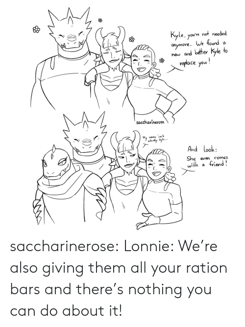 Bars: Kyle, you've not needed  aymore. We found  new and better kyle to  veplace you!  a  saccharinerose  My  name isnt  advally l...  And look:  She even  with  comes  friend! saccharinerose:  Lonnie: We're also giving them all your ration bars and there's nothing you can do about it!