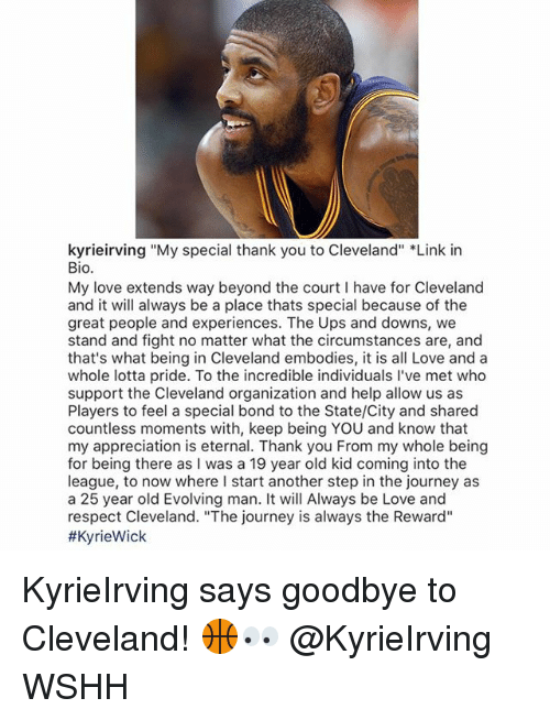 "courting: kyrieirving ""My special thank you to Cleveland"" *Link in  Bio.  My love extends way beyond the court I have for Cleveland  and it will always be a place thats special because of the  great people and experiences. The Ups and downs, we  stand and fight no matter what the circumstances are, and  that's what being in Cleveland embodies, it is all Love and a  whole lotta pride. To the incredible individuals I've met who  support the Cleveland organization and help allow us as  Players to feel a special bond to the State/City and shared  countless moments with, keep being YOU and know that  my appreciation is eternal. Thank you From my whole being  for being there as I was a 19 year old kid coming into the  league, to now where I start another step in the journey as  a 25 year old Evolving man. It will Always be Love and  respect Cleveland. ""The journey is always the Reward""  KyrieIrving says goodbye to Cleveland! 🏀👀 @KyrieIrving WSHH"