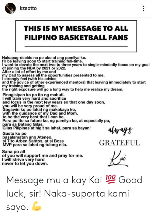 Advice, Basketball, and Dad: kzsotto  THIS IS MY MESSAGE TO ALL  FILIPINO BASKETBALL FANS  Nakapag-decide na po ako at ang pamilya ko  I'll be leaving soon to start training full-time.  I want to devote the next two to three years to single-mindedly focus on my goal  of joining the NBA by 2021 or 2022.  After a lot of effort by me and  my Dad to assess all the opportunities presented to me,  I strongly feel (with his advice  and the advice of other experienced mentors) that leaving immediately to start  my training and getting  the right exposure will go a long way to help me realize my dream  Pinagisipan ko po ito ng mabuti  I will train very hard and sacrifice  and focus in the next few years so that one day soon,  Cagwwibko ero lahat ng makakaya ko  agawin ko po lahat ng makakaya ko,  with the guidance of my Dad and Mom,  to be the very best that I can be.  Para po ito sa future ko, ng pamilya ko, at especially po,  ilas Pilipinas at higit sa lahat, para sa bayan!  Gusto ko po  pasalamatan ang Ateneo  si Tito Arben Santos, at si Boss  MVP para sa lahat ng tulong nila.  GRATEFUL  Sana po all  of you will support me and pray for me.  I will strive very hard  never to let you down. Message mula kay Kai 💯 Good luck, sir! Naka-suporta kami sayo. 💪