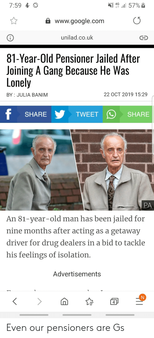 google.com: l 57%  4G  7:59  www.google.com  unilad.co.uk  81-Year-Old Pensioner Jailed After  Joining A Gang Because He Was  Lonely  22 OCT 2019 15:29  BY JULIA BANIM  f  TWEET  SHARE  SHARE  PA  An 81-year-old man has been jailed for  nine months after acting as a getaway  driver for drug dealers in a bid to tackle  his feelings of isolation.  Advertisements  4 Even our pensioners are Gs
