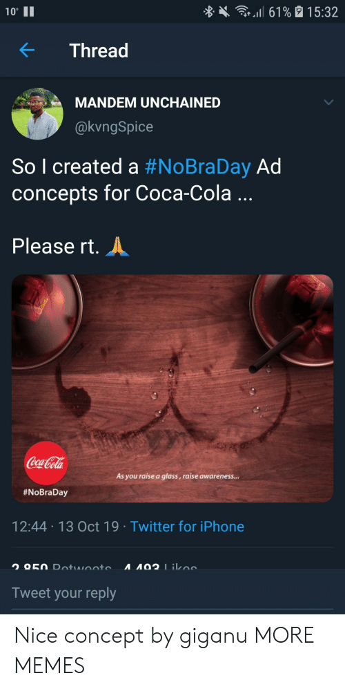 "Coca-Cola, Dank, and Iphone: l 61% 15:32  10""  Thread  MANDEM UNCHAINED  @kvngSpice  So l created a #NoBraDay Ad  concepts for Coca-Cola ...  Please rt.  Coca-Cola  As you raise a glass, raise awareness...  #NoBraDay  12:44 13 Oct 19 Twitter for iPhone  A92 1ikoe  O50 Dotwooto  Tweet your reply Nice concept by giganu MORE MEMES"