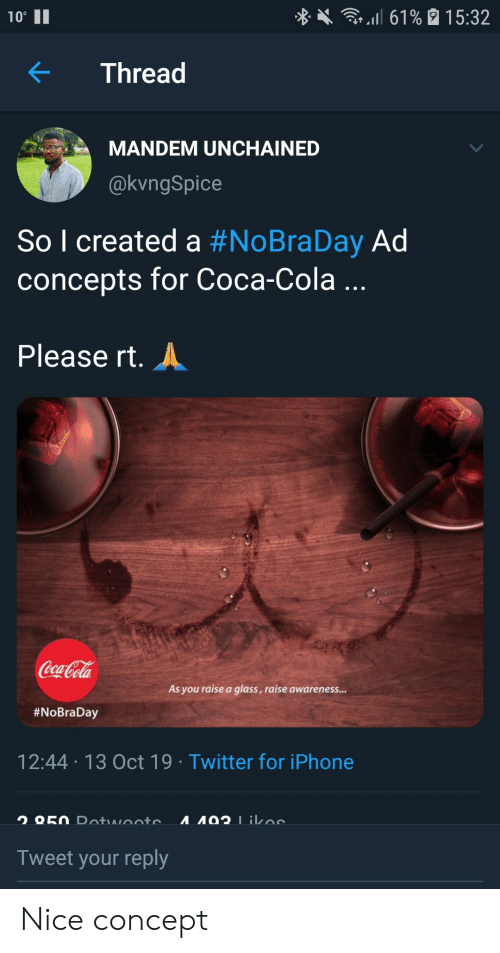 """Awareness: l 61% 15:32  10""""  Thread  MANDEM UNCHAINED  @kvngSpice  So l created a #NoBraDay Ad  concepts for Coca-Cola ...  Please rt.  Coca-Cola  As you raise a glass, raise awareness...  #NoBraDay  12:44 13 Oct 19 Twitter for iPhone  A92 1ikoe  O50 Dotwooto  Tweet your reply Nice concept"""
