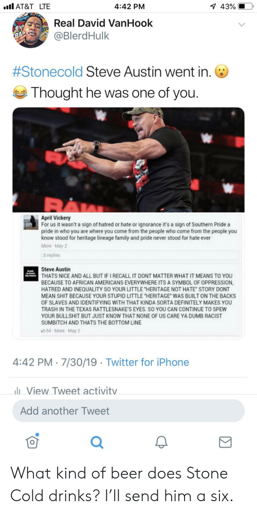 "Ignorance: l AT&T LTE  1 43%  4:42 PM  Real David VanHook  @BlerdHulk  7  #Stonecold Steve Austin went in.  Thought he was one of you.  April Vickery  For us it wasn't a sign of hatred or hate or ignorance it's a sign of Southern Pride a  pride in who you are where you come from the people who come from the people you  know stood for heritage lineage family and pride never stood for hate ever  More May 2  3 replies  Steve Austin  THATS NICE AND ALL BUT IF I RECALL IT DONT MATTER WHAT IT MEANS TO YOU  BECAUSE TO AFRICAN AMERICANS EVERYWHERE ITS A SYMBOL OF OPPRESSION,  HATRED AND INEQUALITY SO YOUR LITTLE ""HERITAGE NOT HATE STORY DONT  MEAN SHIT BECAUSE YOUR STUPID LITTLE ""HERITAGE WAS BUILT ON THE BACKS  OF SLAVES AND IDENTIFYING WITH THAT KINDA SORTA DEFINITELY MAKES YOU  TRASH IN THE TEXAS RATTLESNAKE'S EYES. SO YOU CAN CONTINUE TO SPEW  YOUR BULLSHIT BUT JUST KNOW THAT NONE OF US CARE YA DUMB RACIST  SUMBITCH AND THATS THE BOTTOM LINE  54-More-May 2  4:42 PM 7/30/19 Twitter for iPhone  lView Tweet activitv  Add another Tweet What kind of beer does Stone Cold drinks? I'll send him a six."