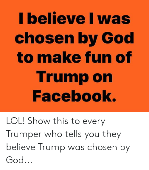 Facebook, God, and Lol: l believe I was  chosen by God  to make fun of  Trump on  Facebook. LOL! Show this to every Trumper who tells you they believe Trump was chosen by God...
