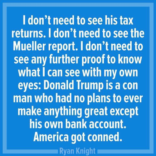 Donald Trump: l don't need to see his tax  returns. I don't need to see the  Mueller report. I don't need to  see any further proof to know  what I can see with my own  eyes: Donald Trump is a con  man who had no plans to ever  make anything great except  his own bank account.  America got conned.  Ryan Knight