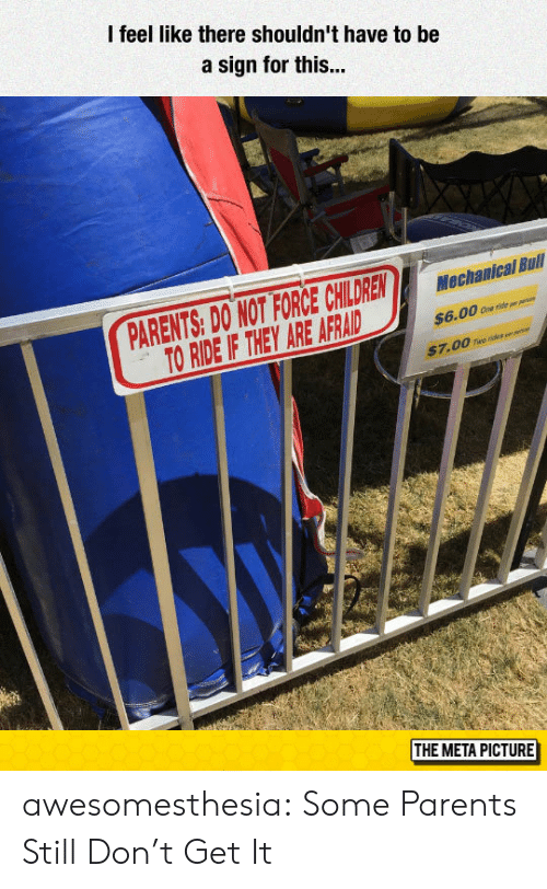 Parents, Tumblr, and Blog: l feel like there shouldn't have to be  a sign for this...  PARENTS: DO NOT FORCE CHILDRENaal Bul  TO RIDE IF THEY ARE AFRAD s6.00。  e e  $7.00 To ris  THE META PICTURE awesomesthesia:  Some Parents Still Don't Get It