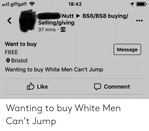 Free, White, and Bristol: l giffgaff  18:42  INutt BS6/BS8 buying/  <  Selling/giving  37 mins  Want to buy  Message  FREE  Bristol  Wanting to buy White Men Can't Jump  Like  Comment Wanting to buy White Men Can't Jump