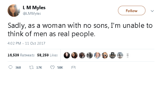 Think, Woman, and Real: L M Myles  @LMMyles  Follow  Sadly, as a woman with no sons, I'm unable to  think of men as real people.  4:02 PM - 11 Oct 2017  16,539 Retweets 58,259 Likes  Od●