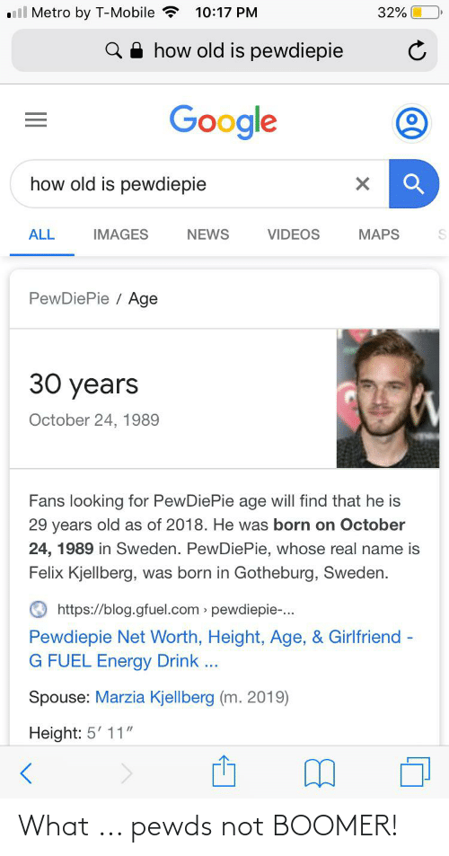 """Net Worth: l Metro by T-Mobile ?  32%  10:17 PM  how old is pewdiepie  Google  how old is pewdiepie  IMAGES  NEWS  VIDEOS  MAPS  ALL  PewDiePie / Age  30 years  October 24, 1989  Fans looking for PewDiePie age will find that he is  29 years old as of 2018. He was born on October  24, 1989 in Sweden. PewDiePie, whose real name is  Felix Kjellberg, was born in Gotheburg, Sweden.  https://blog.gfuel.com » pewdiepie-.  Pewdiepie Net Worth, Height, Age, & Girlfriend -  G FUEL Energy Drink ...  Spouse: Marzia Kjellberg (m. 2019)  Height: 5' 11"""" What ... pewds not BOOMER!"""