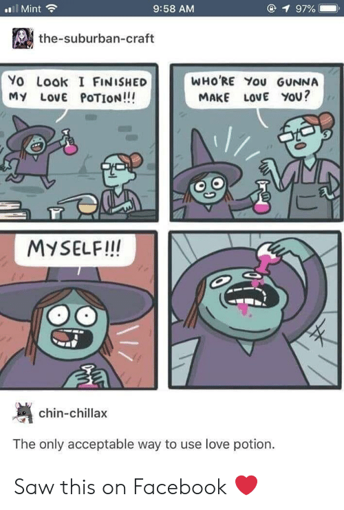 Facebook, Love, and Saw: l Mint  9:58 AM  1 97%  the-suburban-craft  Yo Look I FINISHED  MY LovE POTION!!!  WHO'RE You GUNNA  MAKE LOVE YOU?  MYSELF!IN  chin-chillax  The only acceptable way to use love potion. Saw this on Facebook ❤️