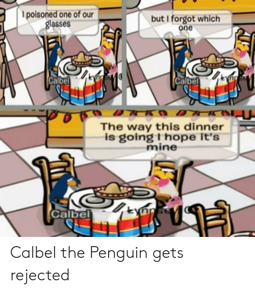 The Penguin, Glasses, and Penguin: l poisoned one of our  glasses  but I forgot which  one  Calbel  Calbel  The way this dinner  is going I hope it's  mine  Calbel Calbel the Penguin gets rejected