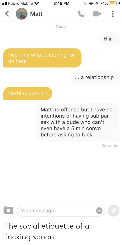 Dude, Fucking, and Gif: l Public Mobile  @ 1 74%  3:45 PM  Matt  Today  Hiiii  Hey Tina what u looking for  on here  ....a relationship  Nothing casual?  Matt no offence but I have no  intentions of having sub par  sex with a dude who can't  even have a 5 min convo  before asking to fuck.  Delivered  Your message  GIF The social etiquette of a fucking spoon.