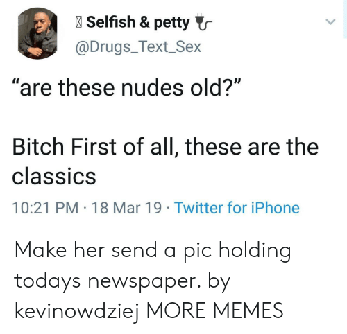 """Bitch, Dank, and Drugs: l Selfish & petty  @Drugs_Text_Sex  """"are these nudes old?""""  Bitch First of all, these are the  classiCS  10:21 PM 18 Mar 19 Twitter for iPhone Make her send a pic holding todays newspaper. by kevinowdziej MORE MEMES"""