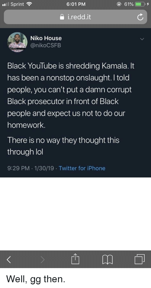 Gg, Iphone, and Lol: l Sprint  6:01 PM  i.redd.it  Niko House  @nikoCSFB  Black YouTube is shredding Kamala. It  has been a nonstop onslaught. I told  people, you can't put a damn corrupt  Black prosecutor in front of Black  people and expect us not to do our  homework  There is no way they thought this  through lol  9:29 PM 1/30/19 . Twitter for iPhone