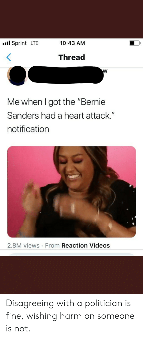 """Bernie Sanders, Videos, and Heart: l Sprint LTE  10:43 AM  Thread  Me when I got the """"Bernie  Sanders had a heart attack.""""  notification  2.8M views From Reaction Videos  V Disagreeing with a politician is fine, wishing harm on someone is not."""