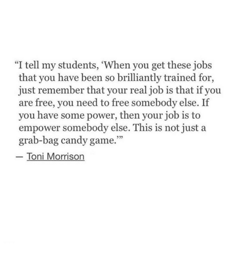 """Candy, Free, and Game: l tell my students, When you get these jobs  that you have been so brilliantly trained for,  just remember that your real job is that if you  are free, you need to free somebody else. If  you have some power, then your job is to  empower somebody else. This is not just a  grab-bag candy game.""""  Toni Morrison"""