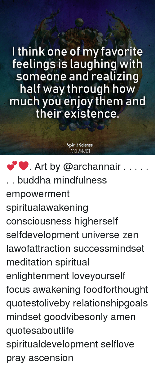 Memes, Buddha, and Focus: l think one of my favorite  feelings is laughing with  Someone and realizing  half way through how  much you enjoy them and  their existence.  Spirit Science  ARCHANNNET 💕❤️. Art by @archannair . . . . . . . buddha mindfulness empowerment spiritualawakening consciousness higherself selfdevelopment universe zen lawofattraction successmindset meditation spiritual enlightenment loveyourself focus awakening foodforthought quotestoliveby relationshipgoals mindset goodvibesonly amen quotesaboutlife spiritualdevelopment selflove pray ascension