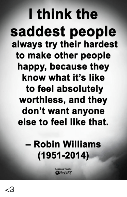 Life, Memes, and Happy: l think the  saddest people  always try their hardest  to make other people  happy, because they  know what it's like  to feel absolutely  worthless, and they  don't want anyone  else to feel like that.  - Robin Williams  (1951-2014)  Lessons Taught  By LIFE <3