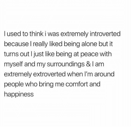 at-peace: l used to think i was extremely introverted  because I really liked being alone but it  turns out I just like being at peace with  myself and my surroundings & I am  extremely extroverted when I'm around  people who bring me comfort and  happiness