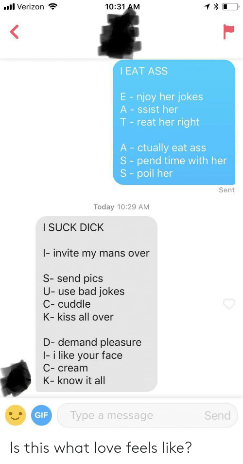 know it all: .l Verizon  10:31 AM  I EAT ASS  E - njoy her jokes  A - ssist her  T - reat her right  A ctually eat ass  S - pend time with her  S - poil her  Sent  Today 10:29 AM  I SUCK DICK  I- invite my mans over  S- send pics  U- use bad jokes  C- cuddle  K- kiss all over  D- demand pleasure  I- i like your face  C- cream  K- know it all  GIF  Type a message  Send Is this what love feels like?